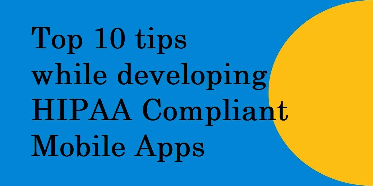 Top 10 tips while developing HIPAA Compliant Mobile Apps