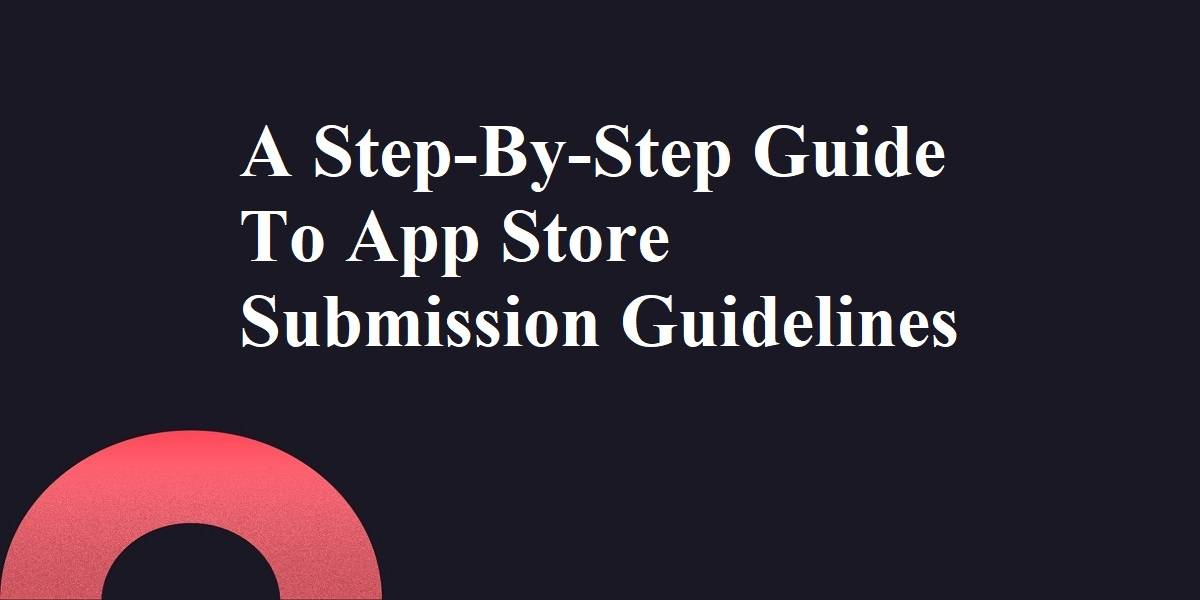 A Step-By-Step Guide To App Store Submission Guidelines