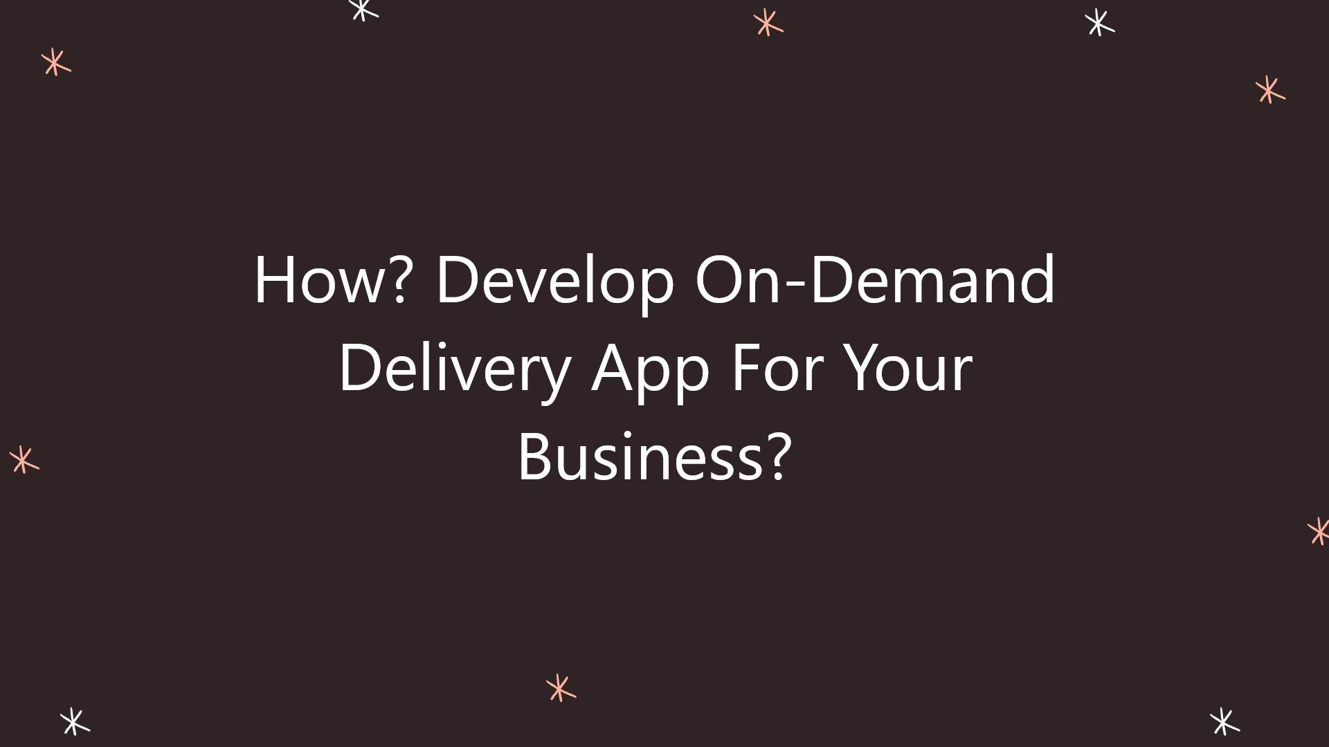 How? Develop On-Demand Delivery App For Your Business?