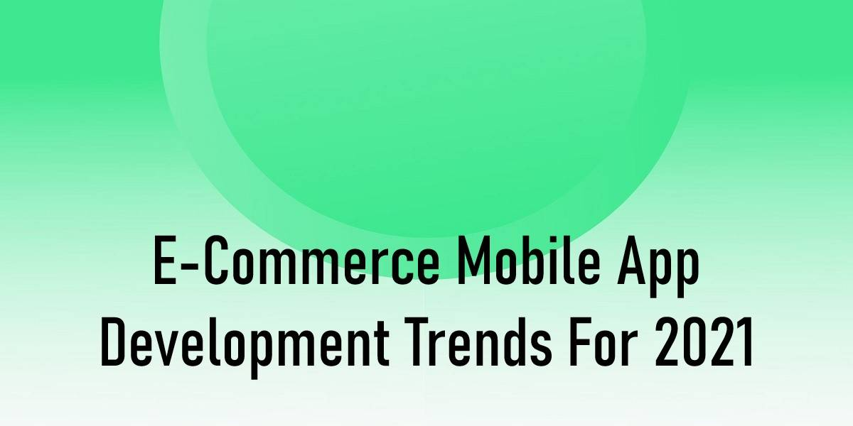 E-Commerce Mobile App Development Trends for 2021