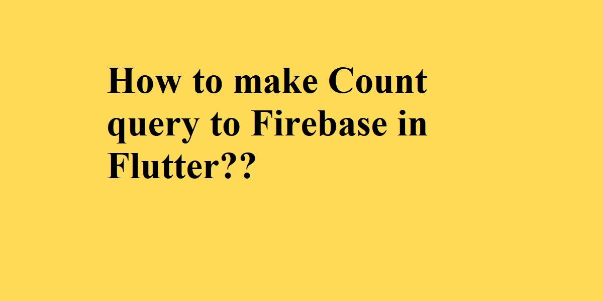 How to make Count query to Firebase in Flutter.