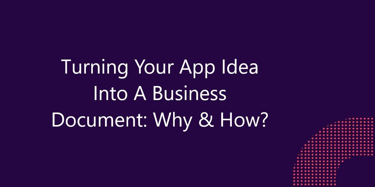 Turning Your App Idea Into A Business Document: Why & How?