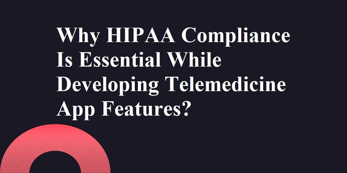 Why HIPAA Compliance Is Essential While Developing Telemedicine App Features?