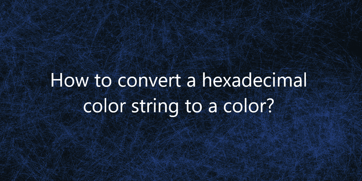 How to convert a hexadecimal color string to a color?