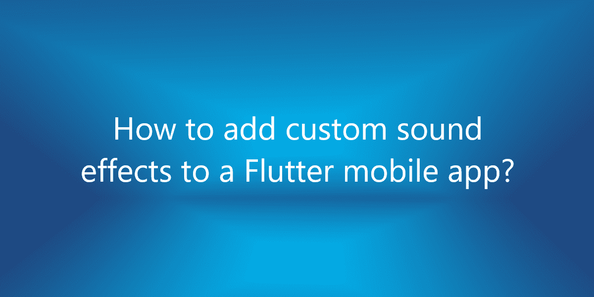 How to add custom sound effects to a Flutter mobile app?