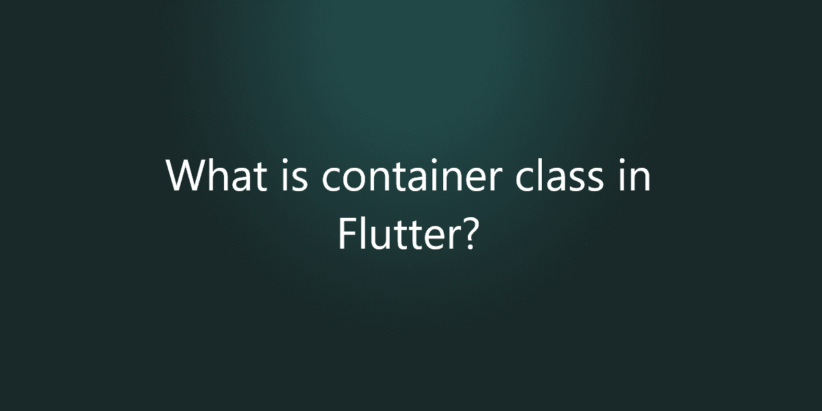 What is container class in Flutter?