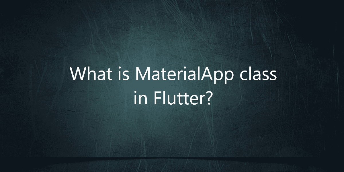 What is MaterialApp class in Flutter?