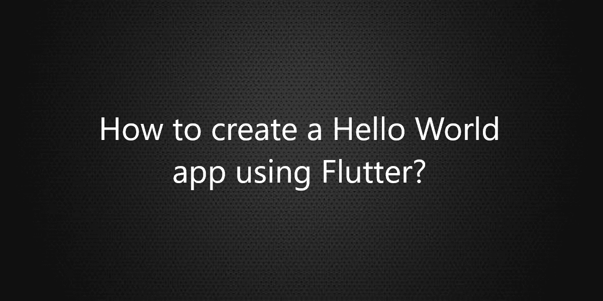 How to create a Hello World app using Flutter?