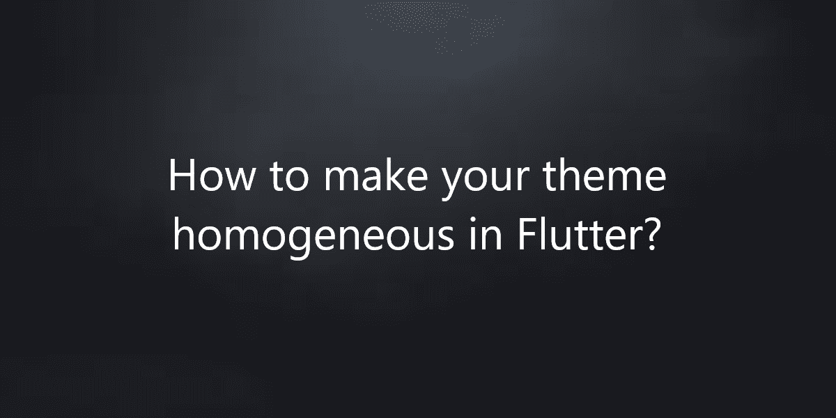 How to make your theme homogeneous in Flutter?