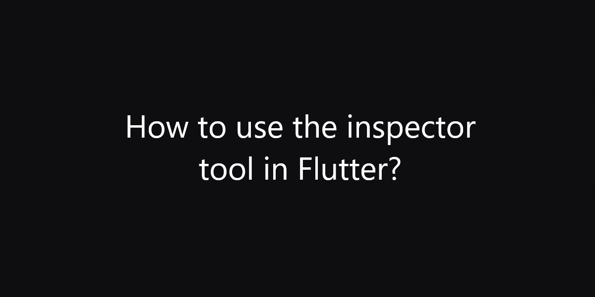 How to use the inspector tool in Flutter?