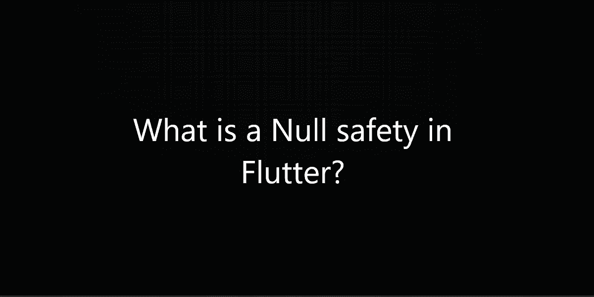 What is a Null safety in Flutter?