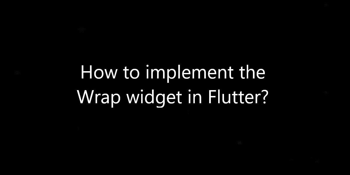 How to implement the Wrap widget in Flutter?
