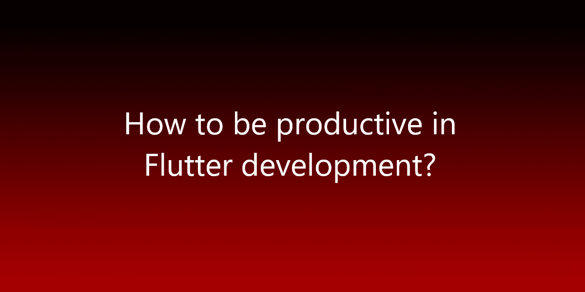 How to be productive in Flutter development?