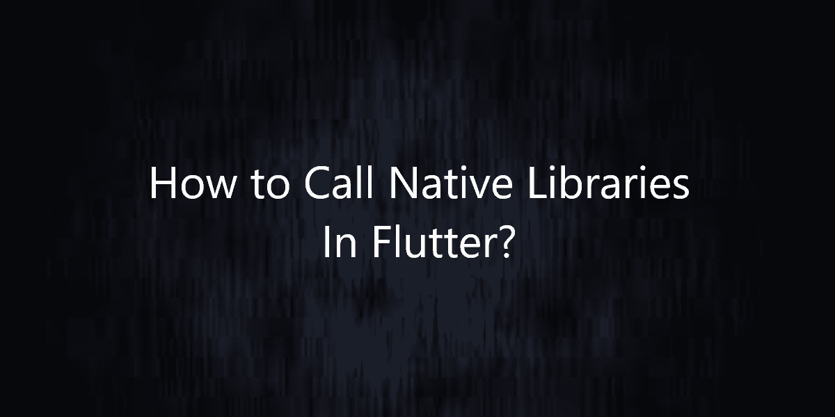 How to Call Native Libraries In Flutter?