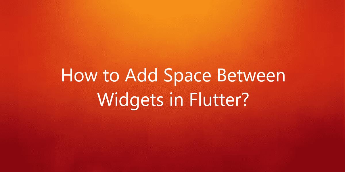 How to Add Space Between Widgets in Flutter?