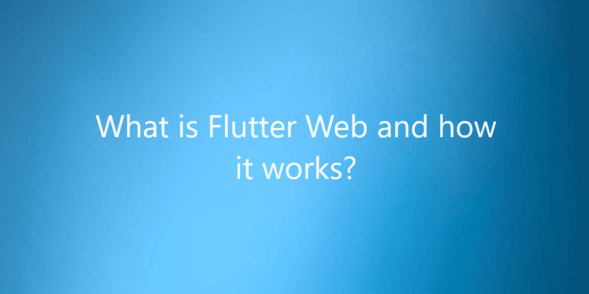 What is Flutter Web and how it works?