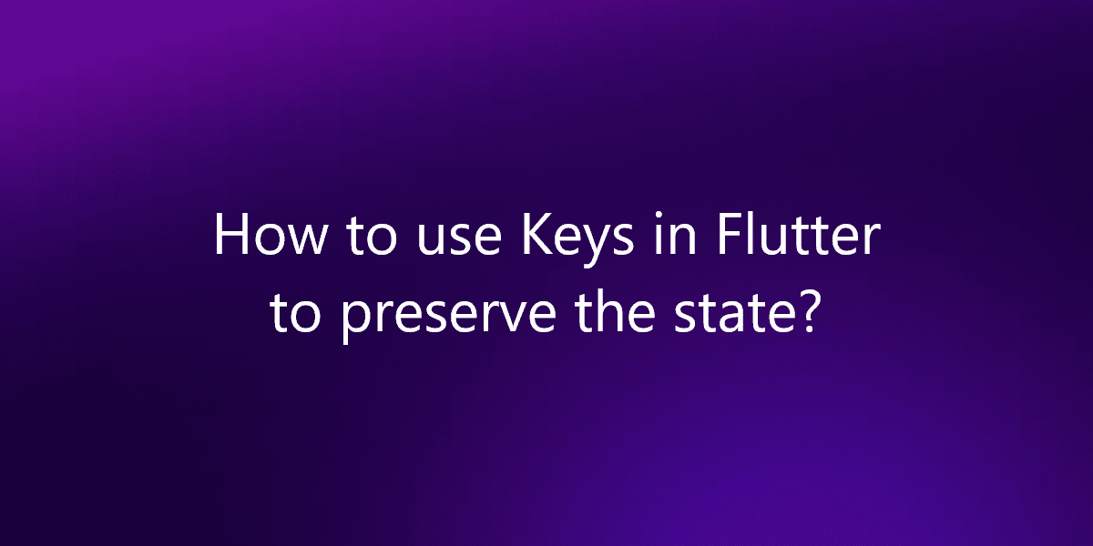 How to use Keys in Flutter to preserve the state?