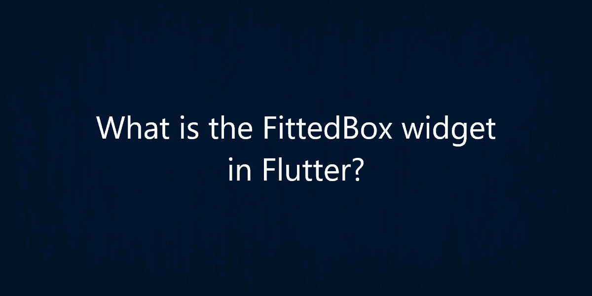 What is the FittedBoxwidget in Flutter?