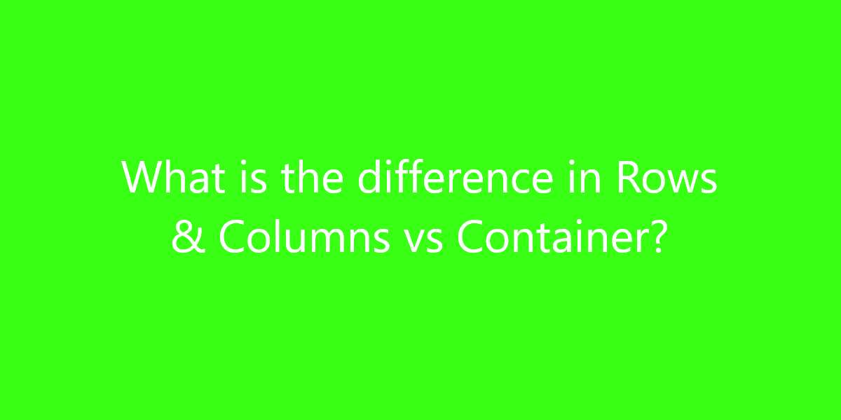 What is the difference in Rows & Columns vs Container?