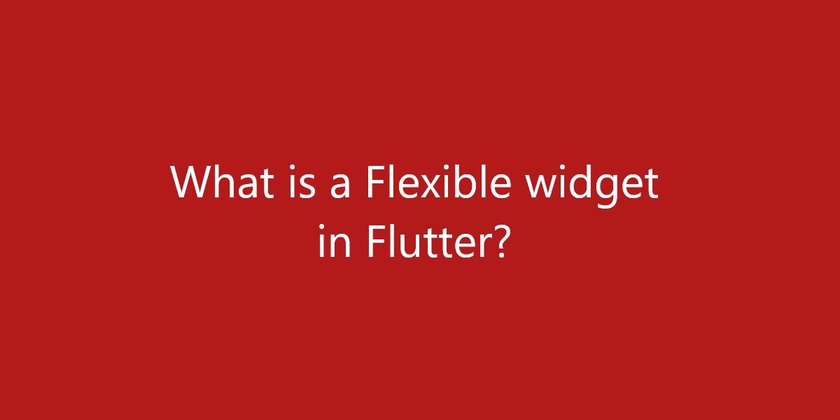 What is a Flexible widget in Flutter?