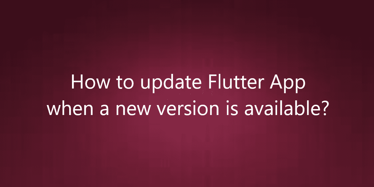 How to update Flutter App when a new version is available?