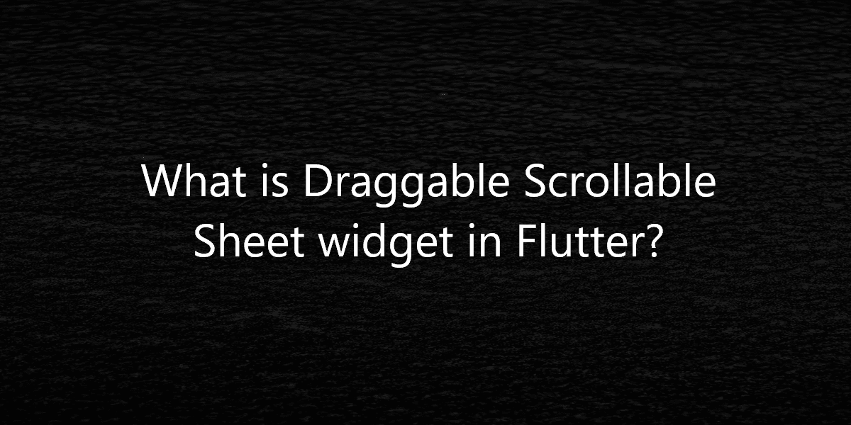 What is Draggable Scrollable Sheet widget in Flutter?
