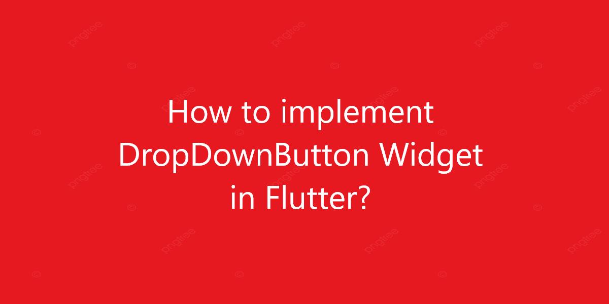 How to implement DropDownButton Widget in Flutter?